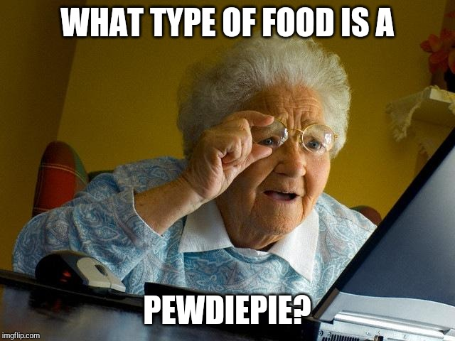 Grandma Finds The Internet |  WHAT TYPE OF FOOD IS A; PEWDIEPIE? | image tagged in memes,grandma finds the internet | made w/ Imgflip meme maker