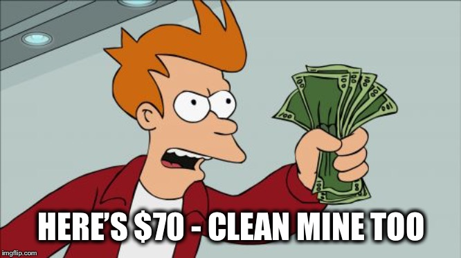 Shut Up And Take My Money Fry Meme | HERE'S $70 - CLEAN MINE TOO | image tagged in memes,shut up and take my money fry | made w/ Imgflip meme maker