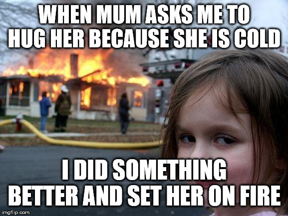 Disaster Girl Meme | WHEN MUM ASKS ME TO HUG HER BECAUSE SHE IS COLD I DID SOMETHING BETTER AND SET HER ON FIRE | image tagged in memes,disaster girl | made w/ Imgflip meme maker