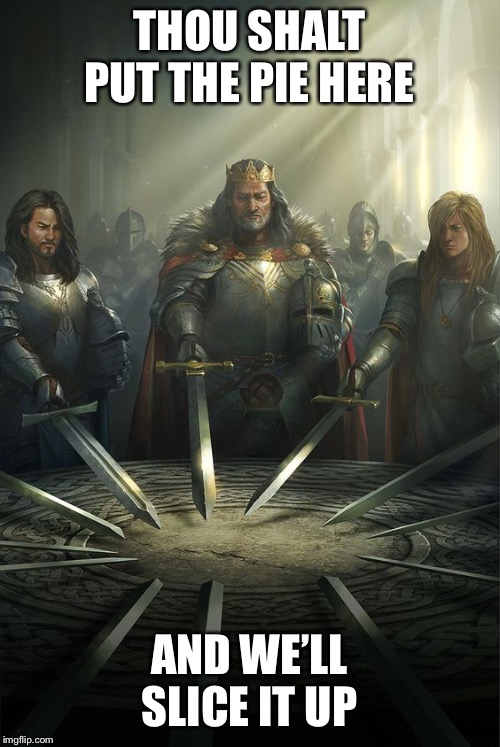 Knights of the Round Table | THOU SHALT PUT THE PIE HERE AND WE'LL SLICE IT UP | image tagged in knights of the round table | made w/ Imgflip meme maker