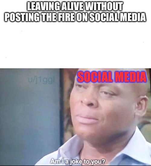 Kids and there damn phones | LEAVING ALIVE WITHOUT POSTING THE FIRE ON SOCIAL MEDIA SOCIAL MEDIA | image tagged in am i a joke,funny,memes,kids,funny memes | made w/ Imgflip meme maker