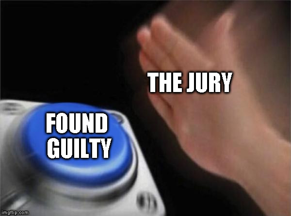 THE JURY FOUND  GUILTY | image tagged in memes,blank nut button | made w/ Imgflip meme maker