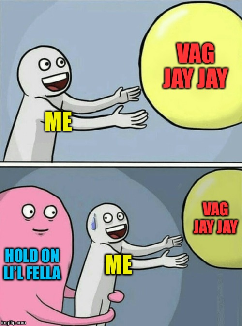 Running Away Balloon Meme | ME VAG JAY JAY HOLD ON LI'L FELLA ME VAG JAY JAY | image tagged in memes,running away balloon | made w/ Imgflip meme maker