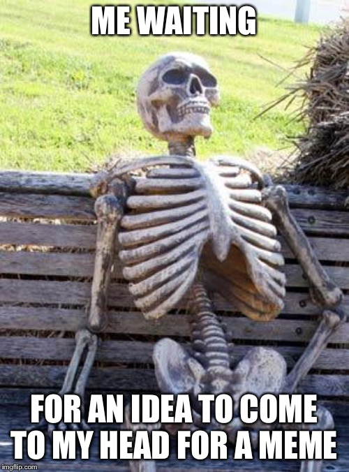 Still Got Nothing | ME WAITING FOR AN IDEA TO COME TO MY HEAD FOR A MEME | image tagged in memes,waiting skeleton | made w/ Imgflip meme maker