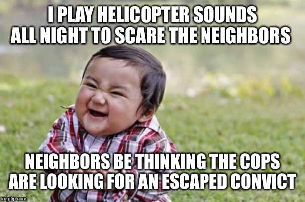Evil Toddler Meme | I PLAY HELICOPTER SOUNDS ALL NIGHT TO SCARE THE NEIGHBORS NEIGHBORS BE THINKING THE COPS ARE LOOKING FOR AN ESCAPED CONVICT | image tagged in memes,evil toddler | made w/ Imgflip meme maker