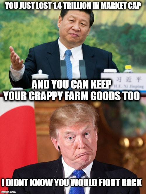 Takes 'skills' to bk a casino | YOU JUST LOST 1.4 TRILLION IN MARKET CAP AND YOU CAN KEEP YOUR CRAPPY FARM GOODS TOO I DIDNT KNOW YOU WOULD FIGHT BACK | image tagged in xi jinping,trump dumbfounded,memes,politics,impeach trump,maga | made w/ Imgflip meme maker