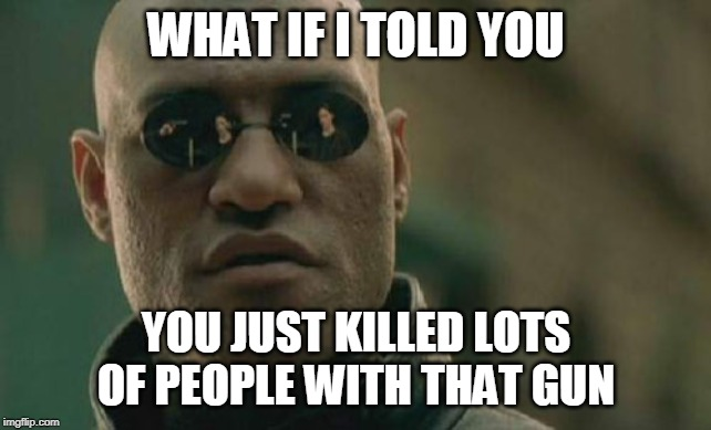Matrix Morpheus Meme | WHAT IF I TOLD YOU YOU JUST KILLED LOTS OF PEOPLE WITH THAT GUN | image tagged in memes,matrix morpheus | made w/ Imgflip meme maker