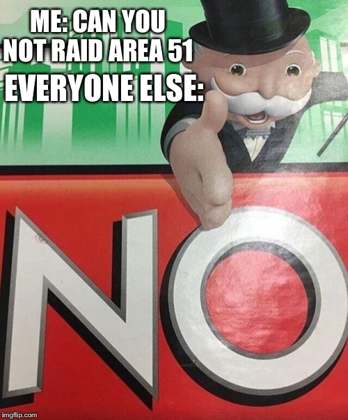 Monopoly No |  ME: CAN YOU NOT RAID AREA 51; EVERYONE ELSE: | image tagged in monopoly no | made w/ Imgflip meme maker