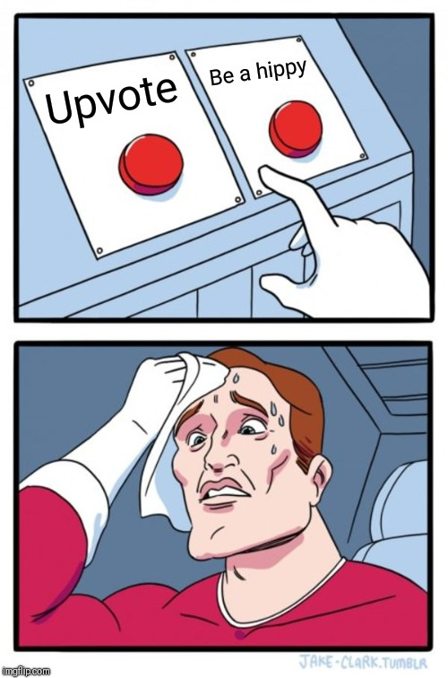 Two Buttons Meme | Upvote Be a hippy | image tagged in memes,two buttons | made w/ Imgflip meme maker