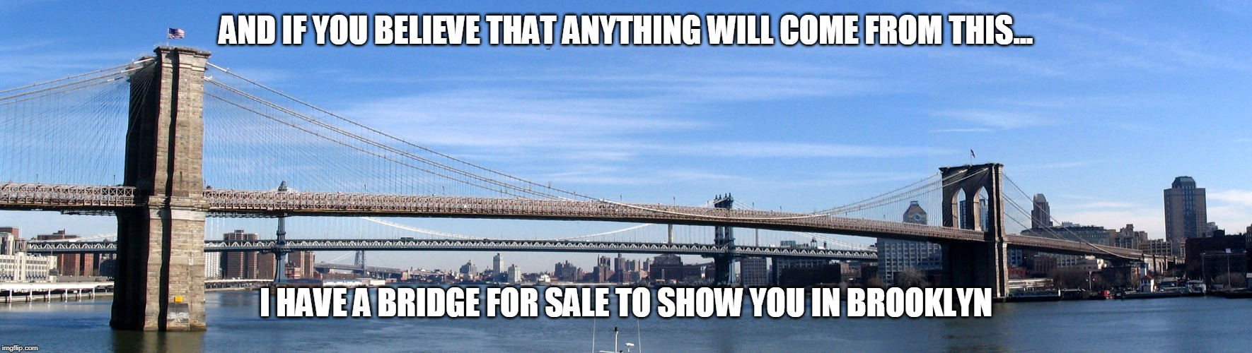And if you believe that | AND IF YOU BELIEVE THAT ANYTHING WILL COME FROM THIS... I HAVE A BRIDGE FOR SALE TO SHOW YOU IN BROOKLYN | image tagged in brooklyn bridge,suckers,special kind of stupid | made w/ Imgflip meme maker