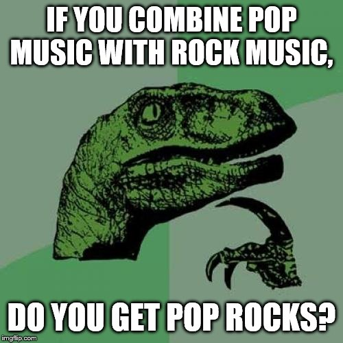 Philosoraptor |  IF YOU COMBINE POP MUSIC WITH ROCK MUSIC, DO YOU GET POP ROCKS? | image tagged in memes,philosoraptor | made w/ Imgflip meme maker