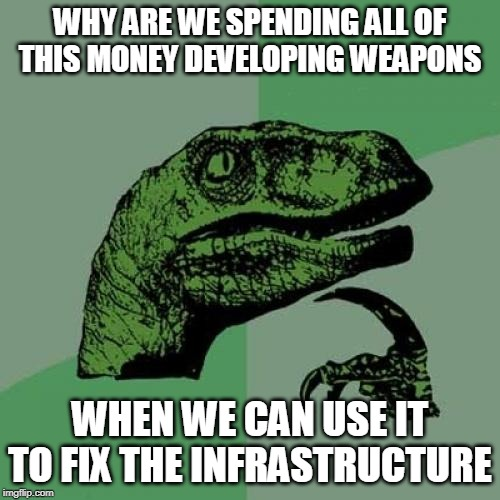 I mean, it costs a LOT |  WHY ARE WE SPENDING ALL OF THIS MONEY DEVELOPING WEAPONS; WHEN WE CAN USE IT TO FIX THE INFRASTRUCTURE | image tagged in memes,philosoraptor,weapons,infrastructure | made w/ Imgflip meme maker
