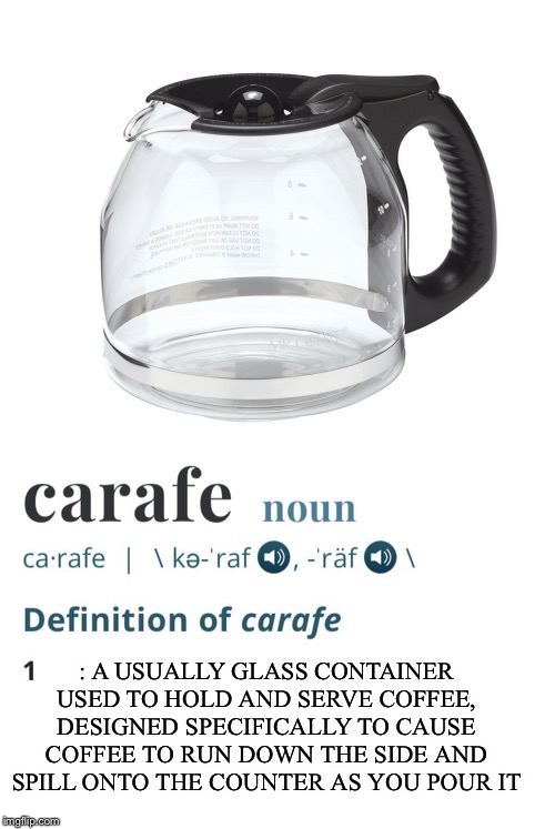 Every time | : A USUALLY GLASS CONTAINER USED TO HOLD AND SERVE COFFEE, DESIGNED SPECIFICALLY TO CAUSE COFFEE TO RUN DOWN THE SIDE AND SPILL ONTO THE COU | image tagged in coffee,drinking,memes,funny,definition | made w/ Imgflip meme maker