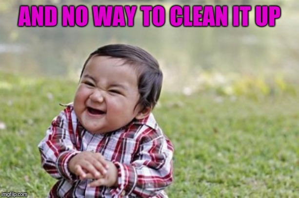 Evil Toddler Meme | AND NO WAY TO CLEAN IT UP | image tagged in memes,evil toddler | made w/ Imgflip meme maker