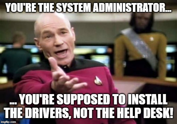 Picard Wtf | YOU'RE THE SYSTEM ADMINISTRATOR... ... YOU'RE SUPPOSED TO INSTALL THE DRIVERS, NOT THE HELP DESK! | image tagged in memes,picard wtf | made w/ Imgflip meme maker