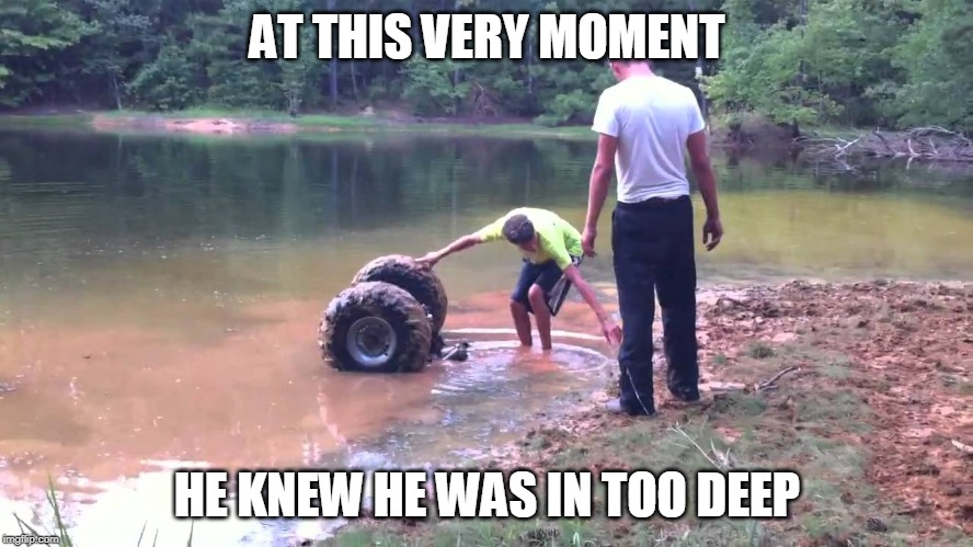 AT THIS VERY MOMENT HE KNEW HE WAS IN TOO DEEP | image tagged in sunk atv | made w/ Imgflip meme maker