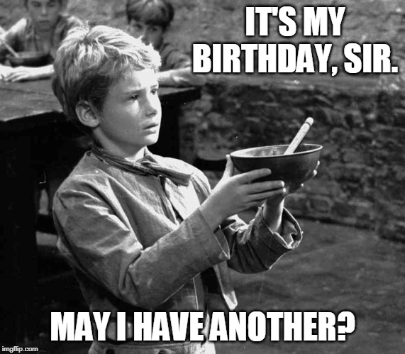 Oliver Twist Birthday | IT'S MY BIRTHDAY, SIR. MAY I HAVE ANOTHER? | image tagged in birthday,oliver twist please sir,oliver twist,charles dickens | made w/ Imgflip meme maker
