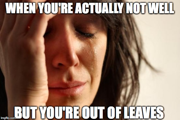 First World Problems Meme |  WHEN YOU'RE ACTUALLY NOT WELL; BUT YOU'RE OUT OF LEAVES | image tagged in memes,first world problems | made w/ Imgflip meme maker