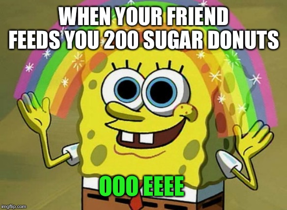 Imagination Spongebob Meme | WHEN YOUR FRIEND FEEDS YOU 200 SUGAR DONUTS OOO EEEE | image tagged in memes,imagination spongebob | made w/ Imgflip meme maker