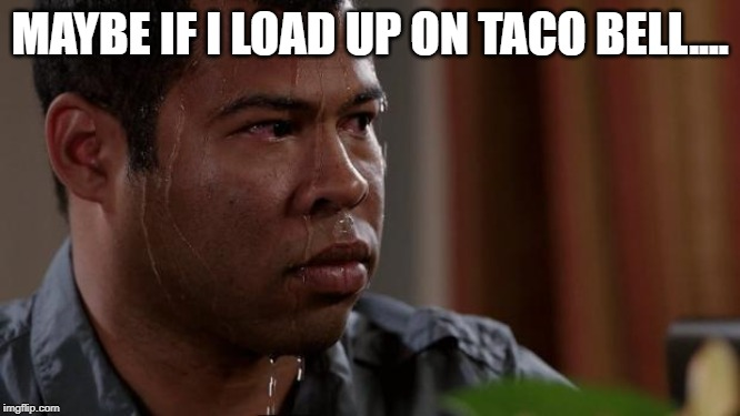Key and peele | MAYBE IF I LOAD UP ON TACO BELL.... | image tagged in key and peele | made w/ Imgflip meme maker