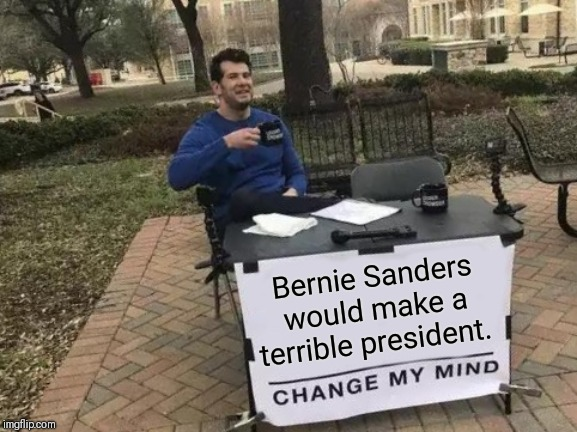 Change My Mind | Bernie Sanders would make a terrible president. | image tagged in memes,change my mind,bernie sanders,steven crowder,president | made w/ Imgflip meme maker