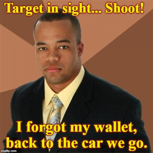 Mans not hot, ain't nobody gettin' shot. | Target in sight... Shoot! I forgot my wallet, back to the car we go. | image tagged in memes,successful black man,shooting,target,or is it,bad memory | made w/ Imgflip meme maker