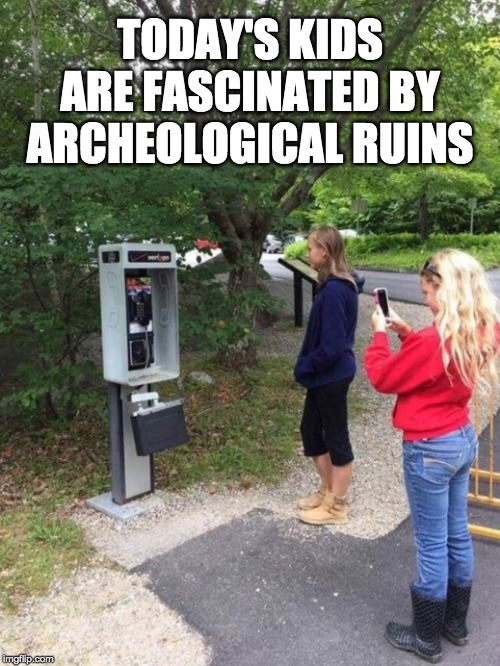 TODAY'S KIDS ARE FASCINATED BY ARCHEOLOGICAL RUINS | image tagged in phone booth,telephone,kids these days,millennials | made w/ Imgflip meme maker