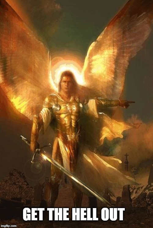 Archangel Angel Michael |  GET THE HELL OUT | image tagged in archangel angel michael | made w/ Imgflip meme maker