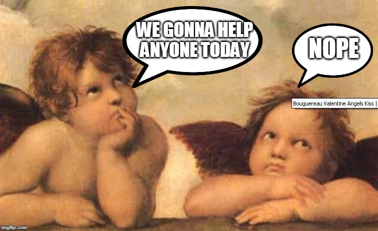 Bored angel |  WE GONNA HELP ANYONE TODAY; NOPE | image tagged in bored angel | made w/ Imgflip meme maker
