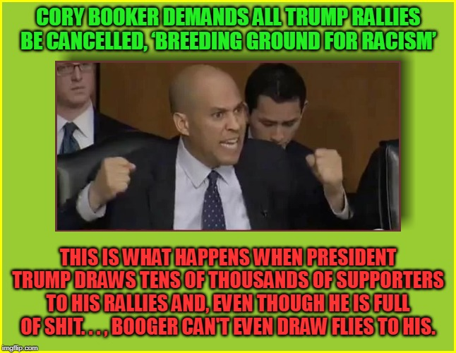 CORY BOOKER DEMANDS ALL TRUMP RALLIES BE CANCELLED, âBREEDING GROUND FOR RACISMâ THIS IS WHAT HAPPENS WHEN PRESIDENT TRUMP DRAWS TENS OF THO | made w/ Imgflip meme maker