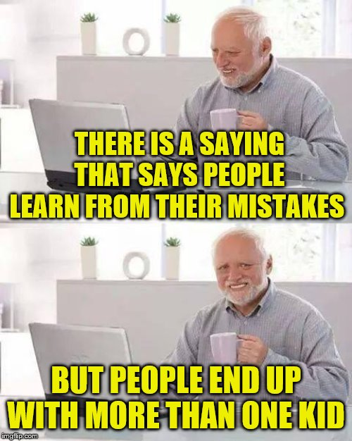 Hide the Pain Harold |  THERE IS A SAYING THAT SAYS PEOPLE LEARN FROM THEIR MISTAKES; BUT PEOPLE END UP WITH MORE THAN ONE KID | image tagged in memes,hide the pain harold,frostystarlord,ouch | made w/ Imgflip meme maker