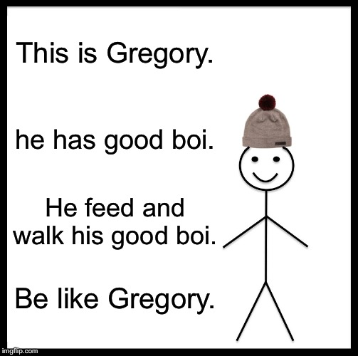 Be Like Bill |  This is Gregory. he has good boi. He feed and walk his good boi. Be like Gregory. | image tagged in memes,be like bill | made w/ Imgflip meme maker