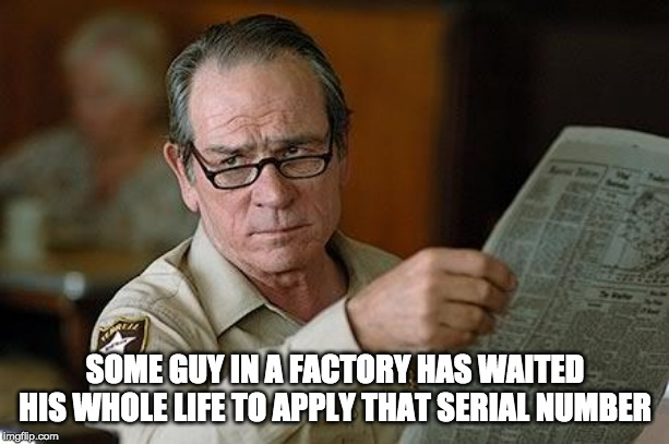 Really? | SOME GUY IN A FACTORY HAS WAITED HIS WHOLE LIFE TO APPLY THAT SERIAL NUMBER | image tagged in really | made w/ Imgflip meme maker