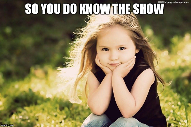 SO YOU DO KNOW THE SHOW | made w/ Imgflip meme maker