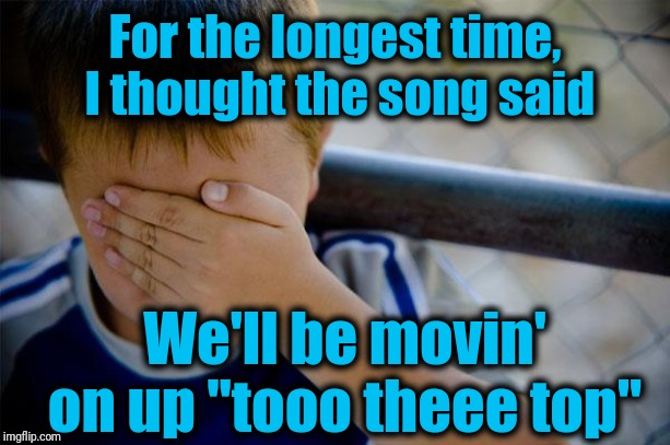 "confession kid Meme | For the longest time,  I thought the song said We'll be movin' on up ""tooo theee top"" 