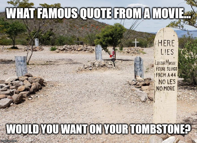 Grave Epitaph | WHAT FAMOUS QUOTE FROM A MOVIE... WOULD YOU WANT ON YOUR TOMBSTONE? | image tagged in movie quotes,tombstone,grave marker,epitaph,saying,movie line | made w/ Imgflip meme maker