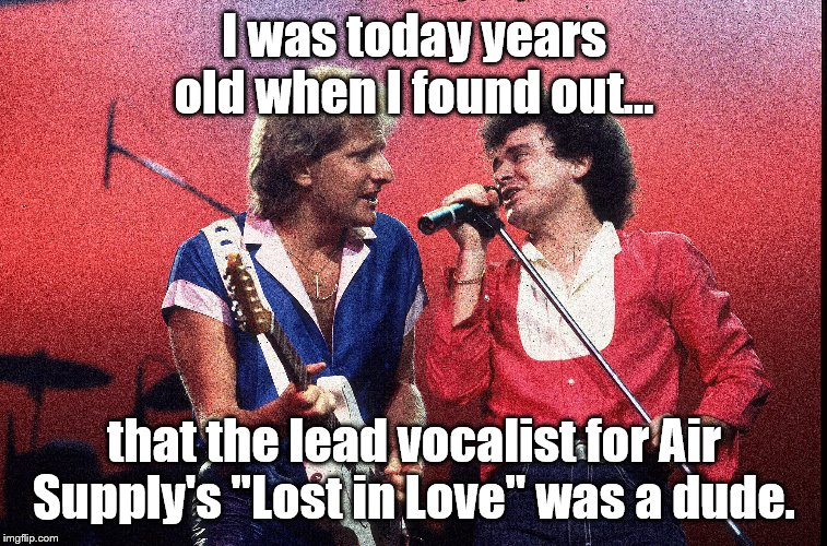 "Fuel supply, check.  Air Supply, check | I was today years old when I found out... that the lead vocalist for Air Supply's ""Lost in Love"" was a dude. 