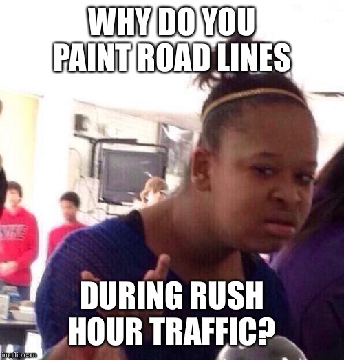 Black Girl Wat Meme | WHY DO YOU PAINT ROAD LINES DURING RUSH HOUR TRAFFIC? | image tagged in memes,black girl wat | made w/ Imgflip meme maker