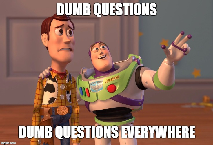 dumb questions | DUMB QUESTIONS DUMB QUESTIONS EVERYWHERE | image tagged in memes,x x everywhere,dumb question | made w/ Imgflip meme maker
