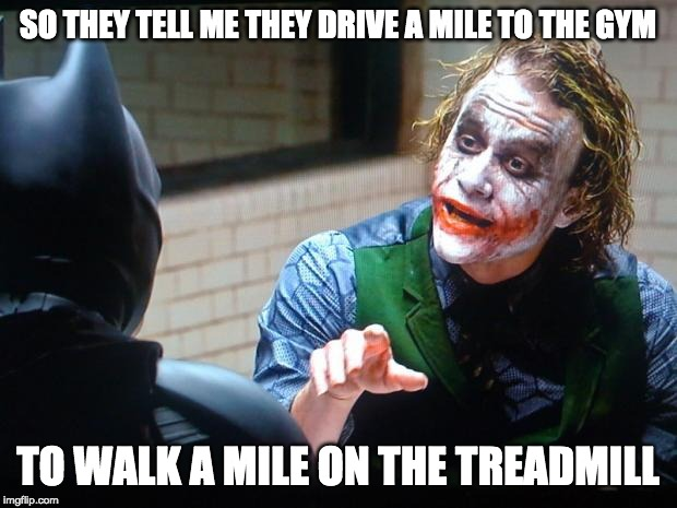 The Joker on Exercise |  SO THEY TELL ME THEY DRIVE A MILE TO THE GYM; TO WALK A MILE ON THE TREADMILL | image tagged in the joker | made w/ Imgflip meme maker