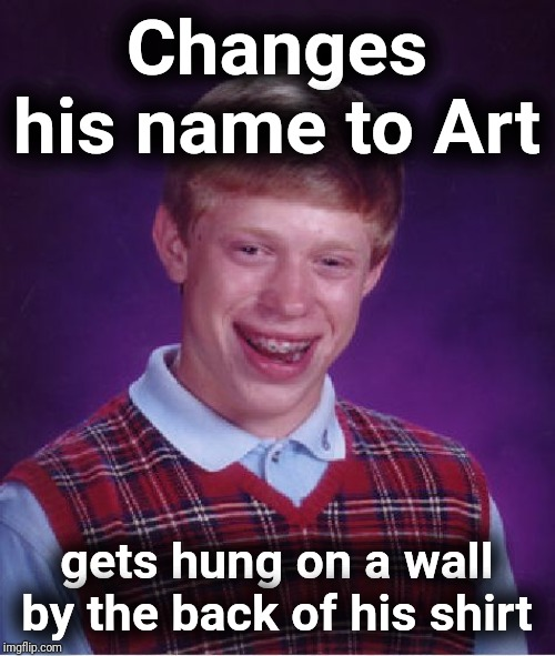 New name Brian | Changes his name to Art gets hung on a wall by the back of his shirt | image tagged in memes,bad luck brian,art,justjeff,dork,funny | made w/ Imgflip meme maker