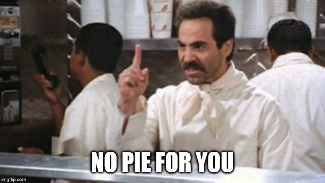 no * for you | NO PIE FOR YOU | image tagged in no  for you | made w/ Imgflip meme maker