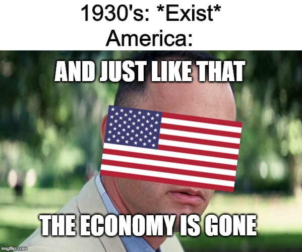 Listen Here, Boomers! |  1930's: *Exist*; America:; AND JUST LIKE THAT; THE ECONOMY IS GONE | image tagged in memes,and just like that,history | made w/ Imgflip meme maker