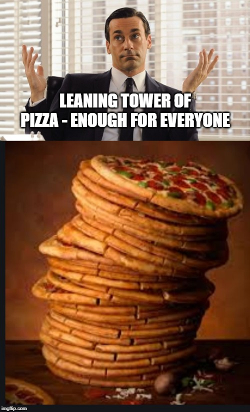 LEANING TOWER OF PIZZA - ENOUGH FOR EVERYONE | image tagged in john hamm hands up mad men | made w/ Imgflip meme maker