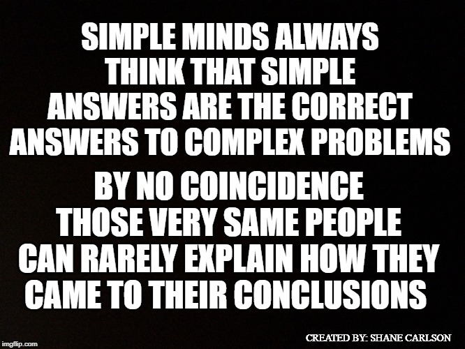 This meme was inspired by a numskull | SIMPLE MINDS ALWAYS THINK THAT SIMPLE ANSWERS ARE THE CORRECT ANSWERS TO COMPLEX PROBLEMS BY NO COINCIDENCE THOSE VERY SAME PEOPLE CAN RAREL | image tagged in simple minds,when dealing with simpletons,people who aren't very smart,shallow thinkers,dealing with simple minded people | made w/ Imgflip meme maker