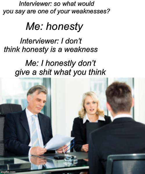 Interviewer: so what would you say are one of your weaknesses? Me: honesty Interviewer: I don't think honesty is a weakness Me: I honestly d | image tagged in blank white template,job interview | made w/ Imgflip meme maker