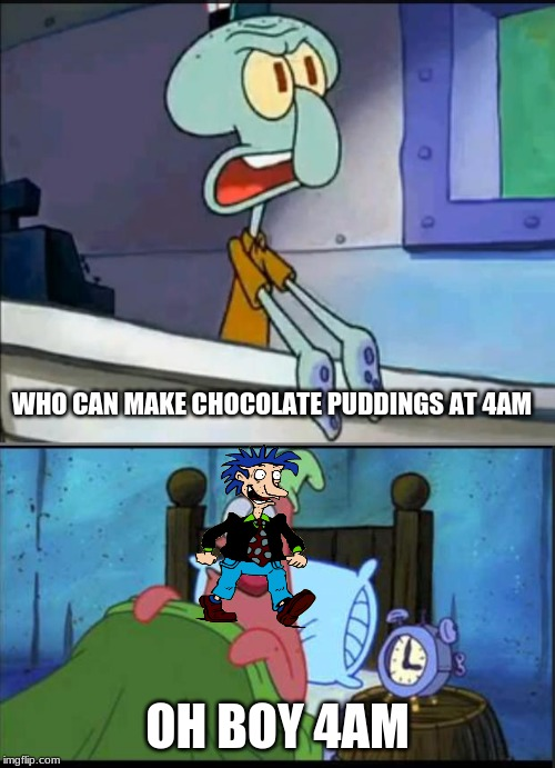 Oh Boy 4AM! |  WHO CAN MAKE CHOCOLATE PUDDINGS AT 4AM; OH BOY 4AM | image tagged in oh boy 3 am full,memes,rugrats,pudding | made w/ Imgflip meme maker