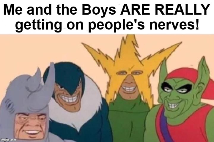 LOL | Me and the Boys ARE REALLY    getting on people's nerves! | image tagged in memes,me and the boys | made w/ Imgflip meme maker
