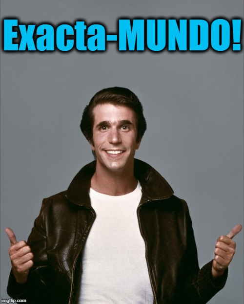 The Fonz | Exacta-MUNDO! | image tagged in the fonz | made w/ Imgflip meme maker