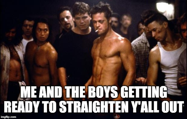 Fight Club Template  | ME AND THE BOYS GETTING READY TO STRAIGHTEN Y'ALL OUT | image tagged in fight club template | made w/ Imgflip meme maker